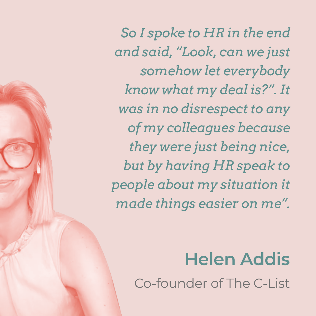 """""""So I spoke to my HR in the end and said, """"Look, can we just somehow let everybody know what my deal is?"""". It was in no disrespect to any of my colleagues because they were just being nice, but by sending an email with a small explanation of my situation it made things easier on me"""". A quote by Helen Addis who returned to work after Grade 3 breast cancer"""