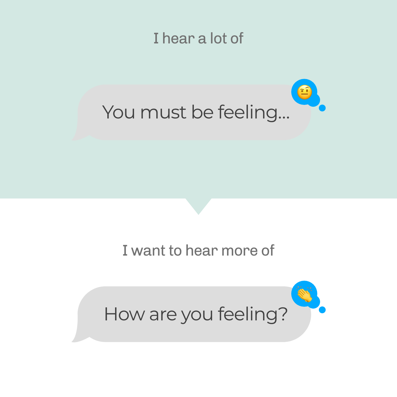 """An image of a text message conversation. The first message says """"You must be feeling..."""" and an unimpressed emoji face. The second says, """"How are you feeling?"""" with a clapping hand emoji. This illustrates how to frame your conversation in a more constructive way"""